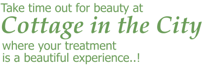 Cottage in the City  Take time out for beauty at where your treatment is a beautiful experience..!